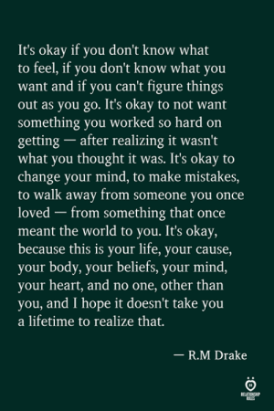 Drake, Life, and Heart: It's okay if you don't know what  to feel, if you don't know what you  want and if you can't figure things  out as you go. It's okay to not want  something you worked so hard on  getting after realizing it wasn't  what you thought it was. It's okay to  change your mind, to make mistakes,  to walk away from someone you once  loved - from something that once  meant the world to you. It's okay,  because this is your life, your cause,  your body, your beliefs, your mind,  your heart, and no one, other than  you, and I hope it doesn't take you  a lifetime to realize that.  R.M Drake