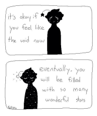 :'(: it's okay if  you feel like  the void now  eventually, you  will be filled  with so many  wonderful stars :'(
