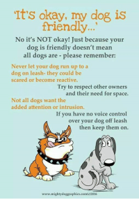 My pet hate ....: It's okay, my dog is  friendly...  No it's NOT okay! Just because your  dog is friendly doesn't mean  all dogs are please remember:  Never let your dog run up to a  dog on leash- they could be  scared or become reactive.  Try to respect other owners  and their need for space.  Not all dogs want the  added attention or intrusion.  If you have no voice control  over your dog off leash  then keep them on.  www.mightydoggraphics.com(c)2016 My pet hate ....