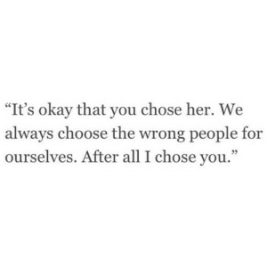 "https://iglovequotes.net/: ""It's okay that you chose her. We  always choose the wrong people for  ourselves. After all I chose you."" https://iglovequotes.net/"