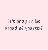 Be Proud Of Yourself: it's okay to be  Proud of yourself