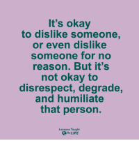 Memes, 🤖, and Degrade: It's okay  to dislike someone  or even dislike  someone for no  reason. But it's  not okay to  disrespect, degrade,  and humiliate  that person.  Lessons Taught  By LIFE <3