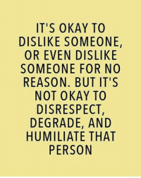 Life, Love, and Memes: IT'S OKAY TO  DISLIKE SOMEONE,  OR EVEN DISLIKE  SOMEONE FOR NO  REASON. BUT IT'S  NOT OKAY TO  DISRESPECT,  DEGRADE, AND  HUMILIATE THAT  PERSON tag someone Check out all of my prior posts⤵🔝 Positiveresult positive positivequotes positivity life motivation motivational love lovequotes relationship lover hug heart quotes positivequote positivevibes kiss king soulmate girl boy friendship dream adore inspire inspiration couplegoals partner women man