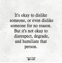 Life, Memes, and Okay: It's okay to dislike  someone, or even dislike  someone for no reason.  But it's not okay to  disrespect, degrade,  and humiliate that  person.  Lessons Taught  By LIFE <3