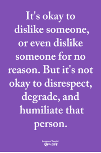 Memes, Okay, and Reason: It's okay to  dislike someone,  or even dislike  someone for no  reason. But it's not  okay to disrespect,  degrade, and  humiliate that  person  Lessons Taught  ByLIFE <3