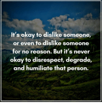 (((hugs))) A Conscious Rethink: It's okay to dislike someone,  or even to dislike someone  for no reason. But it's never  okay to disrespect, degrade,  and humiliate that person. (((hugs))) A Conscious Rethink