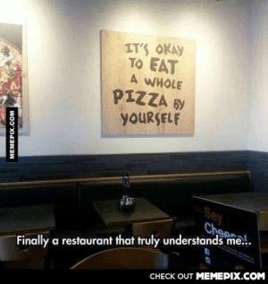 The truth has spokenomg-humor.tumblr.com: IT'S OKAY  TO EAT  A WHOLE  PIZZA BY  YOURSELF  Say  Cheese.  Finally a restaurant that truly understands me.  CHECK OUT MEMEPIX.COM  MEMEPIX.COM The truth has spokenomg-humor.tumblr.com