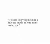 """Love, Too Much, and Okay: """"It's okay to love something a  little too much, as long as it's  real to you."""""""