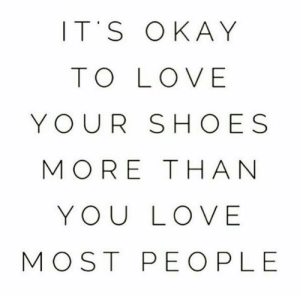 Ple: ITS OKAY  TO LOVE  YOUR SHOES  MORE THA N  YOU LOVE  MOST PEO PLE