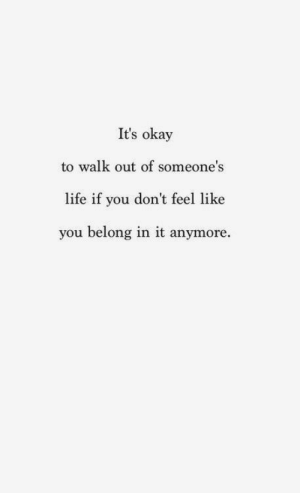 Walk Out: It's okay  to walk out of someone's  life if you don't feel like  you belong in it anymore.