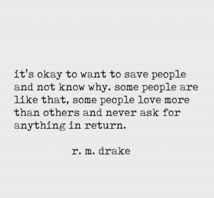 Never Ask: it's okay to want to save people  and not know why. some people are  like that, some people love more  than others and never ask for  anything in return.  r. m.drake