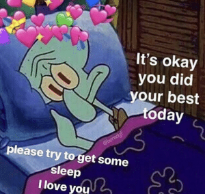 Bad, Friends, and Love: It's okay  you did  your best  %day  please try to get some  sleep  I love you awesomacious:  Feeling particularly bad today, so here's a meme for any of you who are feeling the same way. Get some rest, friends.