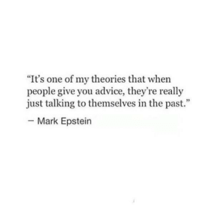 "Advice, One, and You: It's one of my theories that when  people give you advice, they're really  just talking to themselves in the past.""  Mark Epstein"