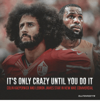 IT'S ONLY CRAZY UNTIL YOU DO IT  COLIN KAEPERNICK AND LEBRON JAMES STAR IN NEW NIKE COMMERCIAL Goosebumps 😬