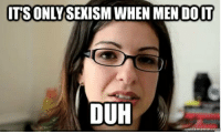 duh: ITS ONLY SEXISM WHEN MEN DOIT  DUH  -guickmeme