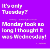 Its Only Tuesday: It's only  Tuesday?  made by: FB/MommyNeedsvodka  Monday took so  long thought it  was Wednesday!  Unknown