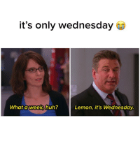 it's only wednesday  What a week huh?  Lemon, it's Wednesday. Hello yes 911? I'd like to report an emergency.