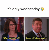 it's only wednesday  What a week huh?  Lemon, it's Wednesday. fuck