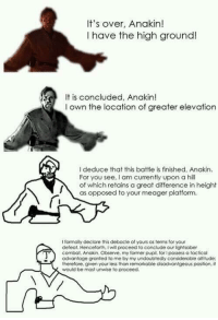 "Dank, Lightsaber, and Meme: It's over, Anakin!  I have the high ground!  It is concluded, Anakin!  l own the location of greater elevation  I deduce that this battle is finished, Anakin.  For you see, I am currently upon a hill  of which retains a great difference in height  as opposed to your meager platform.  I formally declare this debacle of yours as terms for your  defeat. Henceforth, Iwill proceed to conclude our lightsaber  combat. Anakin. Observe, my former pupil, for possess a tactical  advantage granted to me by my undoubtedly considerable altitude:  therefore, given your less than remarkable disadvantgeous position, it  would be most unwise to proceed. <p>*lightsa🅱️er noise* via /r/dank_meme <a href=""http://ift.tt/2lHqRVx"">http://ift.tt/2lHqRVx</a></p>"