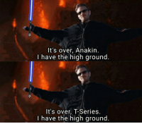 I Have The High Ground: It's over, Anakin.  I have the high ground.  It's over, T-Series.  I have the high ground.
