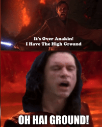 I Have The High Ground: It's Over Anakin:  I Have The High Ground  OH HAI GROUND!