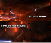 I Have The High Ground: IT'S OVER, ANAKIN.  I HAVE THE HIGH GROUND.  SCATTEREDQUOTES.COM