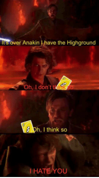 Think, You, and I Hate You: Its over Anakin I have the Highground  Oh, I don't think  ph, I think so  I HATE YOU
