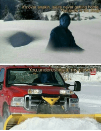 Hello, Home, and Never: it's over anakin, we're never getting home.  The snowis too deeo  You underestimate my plower Hello There