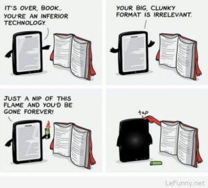 The power to the books: IT'S OVER, BoOK.  YOU'RE AN INFERIOR  TECHNOLOGY.  YOUR BIG, CLUNKY  FORMAT IS IRRELEVANT  JUST A NIP OF THIS  FLAME AND YOUD BE  GONE FOREVER  tap  LeFunny.net The power to the books