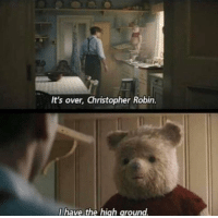 Irl, Me IRL, and Robin: It's over, Christopher Robin.  I have the hiagh around