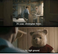Robin, Christopher, and Christopher Robin: It's over, Christopher Robin.  I have the high ground.