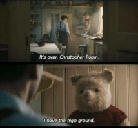 You underestimate my imagination: It's over, Christopher Robin.  I have the high ground. You underestimate my imagination