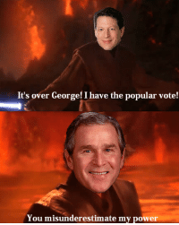 George W. Bush wins the presidency (2000): It's over George! I have the popular vote!  You misunderestimate my power George W. Bush wins the presidency (2000)