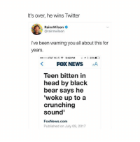 Head, Memes, and News: It's over, he wins Twitter  RainnWilson  @rainnwilson  I've been warning you all about this for  years.  ..ooo AT&T Wi-Fi令  9:42 PM  がイ客29%  KFOX NEWS AA  Teen bitten in  head by black  bear says he  woke up to a  crunching  sound'  FoxNews.com  Published on July 09, 2017 someone give Rainn the prize.