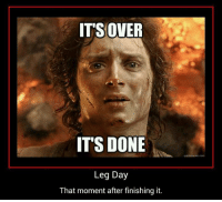 Monumental.  Gym Memes: IT'S OVER  IT'S DONE  Leg Day  That moment after finishing it. Monumental.  Gym Memes