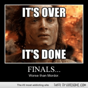 Finals…http://omg-humor.tumblr.com: IT'S OVER  IT'S DONE  memsponerator.net  FINALS...  Worse than Mordor.  TASTE OF AWESOME.COM  The #2 most addicting site Finals…http://omg-humor.tumblr.com