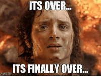 : ITS OVER.  ITS FINALLY OVER  imgflip.com