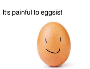 Its and Painful: Its painful to eggsist