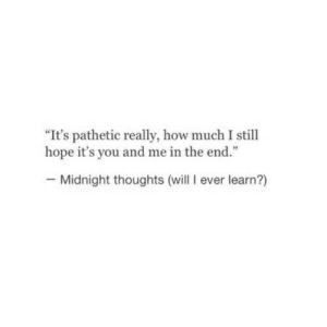 """Hope, How, and Midnight: """"It's pathetic really, how much I still  hope it's you and me in the end.""""  - Midnight thoughts (will I ever learn?)"""