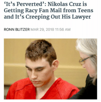 Lawyer, Fuck, and Mail: It's Perverted': Nikolas Cruz is  Getting Racy Fan Mail from Teens  and It's Creeping Out His Lawyer  RONN BLITZER MAR 29, 2018 11:56 AM what the fuck from @gods.pen.is