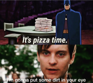 I was looking through some old photos and it looked very...similar: It's pizza time.  gonna put some dirt in your eye I was looking through some old photos and it looked very...similar