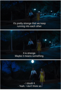 Yeah, Doubt, and Running: It's pretty strange that we keep  running into each other.  It is strange.  Maybe it means something  I doubt it.  Yeah, don't think so. La La Land