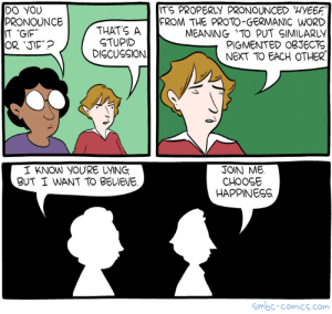 """omg-images:  Saturday Morning Breakfast Cereal - Gif: ITS PROPERLY PRONOUNCED HYEE  DO YOU  PRONOUNCE  IT 'GIF  THATS A  STUPID  DISCUSSION  FROM THE PROTO-GERMANIC WORD  MEANING """"TO PUT SIMILARLY  PIGMENTED OBJECTS  NEXT TO EACH OTHER  I KNOW YOURE UYING  BUT I WANT TO BELIEVE  JOIN ME.  CHOOSE  HAPPINESS  mbc-comics.com omg-images:  Saturday Morning Breakfast Cereal - Gif"""