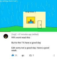 Minecraft, Sorry, and Good: its  raining where i am>  mcap house:  0  ZurgZ. 47 minutes ago (edited)  ZURGZ  99% wont read this  But to the 1 % have a good day  Edit sorry not a good day. Have a good  week  26  5 <p>Wholesome Minecraft</p>