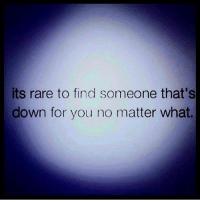 IG: its rare to find someone that's  down for you no matter what. IG