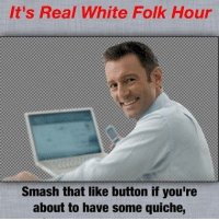 Push down fricken that clicker.: It's Real White Folk Hour  Smash that like button if you're  about to have some quiche, Push down fricken that clicker.