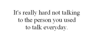 You, Person, and Used: It's really hard not talking  to the person you used  to talk everyday.