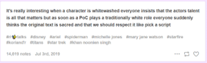 Ariel, Disney, and Respect: It's really interesting when a character is whitewashed everyone insists that the actors talent  is all that matters but as soon as a PoC plays a traditionally white role everyone suddenly  thinks the original text is sacred and that we should respect it like pick a script  #ri gtalks #disney #ariel #spiderman #michelle jones #mary jane watson #starfire  #koriand'r #titans #star trek#khan noonien singh  14,619 notes Jul 3rd, 2019 Almost like you're talking about two wholly different groups of people
