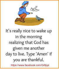 Facebook, God, and Memes: It's really nice to wake up  in the morning  realizing that God has  given me another  day to live. Type 'Amen' if  you are thankful.  https://www.facebook.com/Gr8ppl