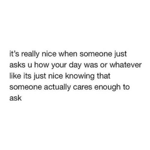 Nice, Asks, and How: it's really nice when someone just  asks u how your day was or whatever  like its just nice knowing that  someone actually cares enough to  ask https://iglovequotes.net/